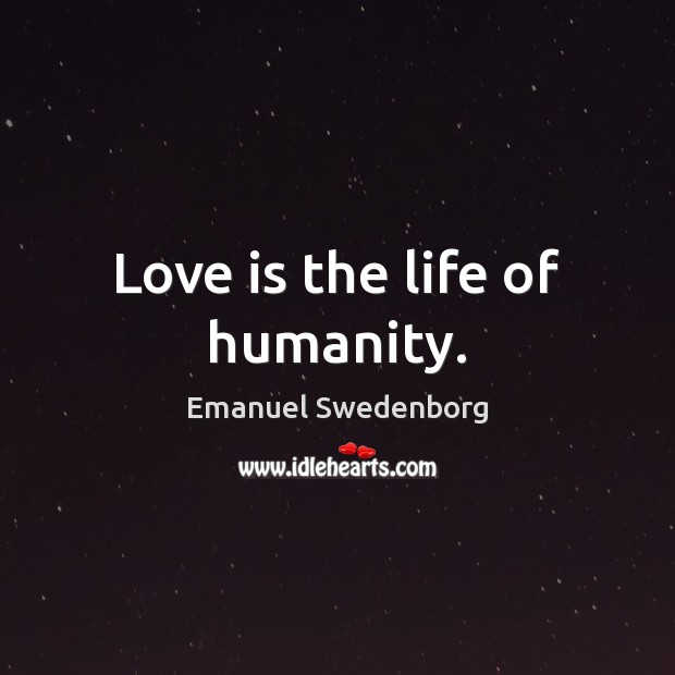 Love is the life of humanity. Emanuel Swedenborg Picture Quote