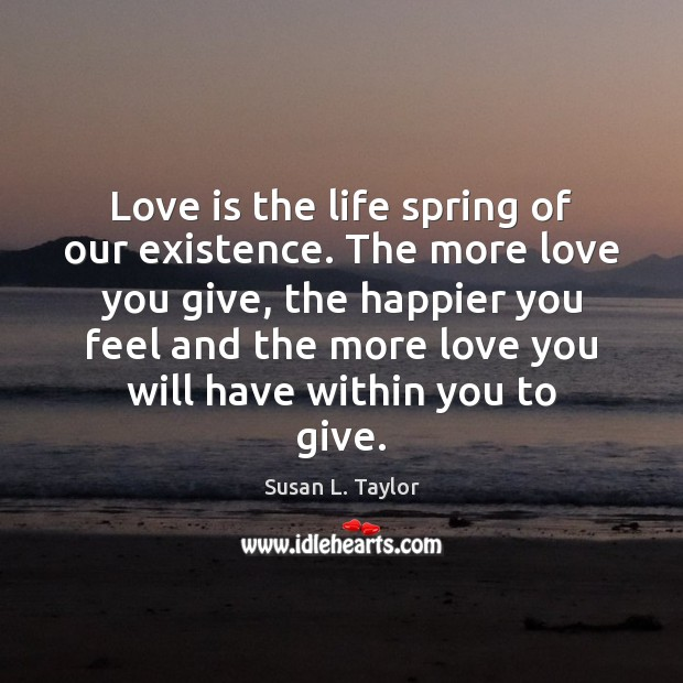Love is the life spring of our existence. The more love you Image