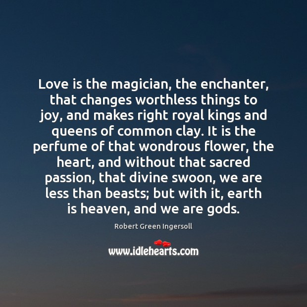 Love is the magician, the enchanter, that changes worthless things to joy, Image
