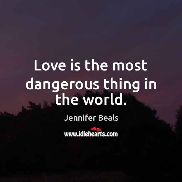 Love is the most dangerous thing in the world. Jennifer Beals Picture Quote