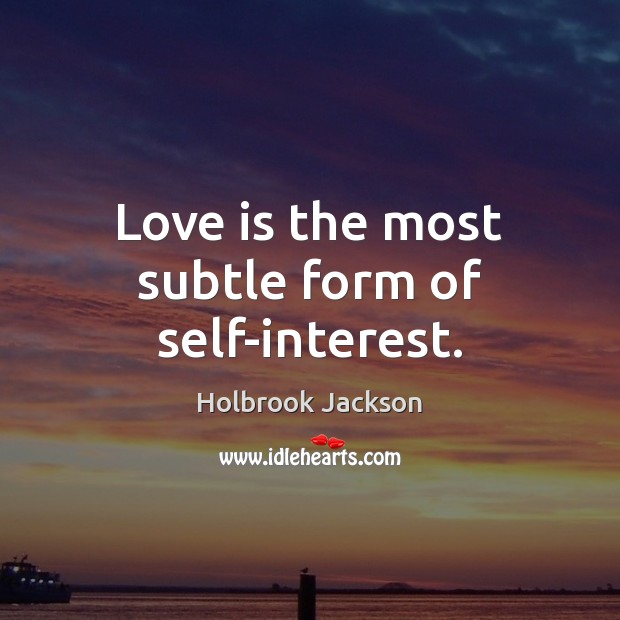 Love is the most subtle form of self-interest. Image