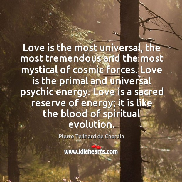 Love is the most universal, the most tremendous and the most mystical Image