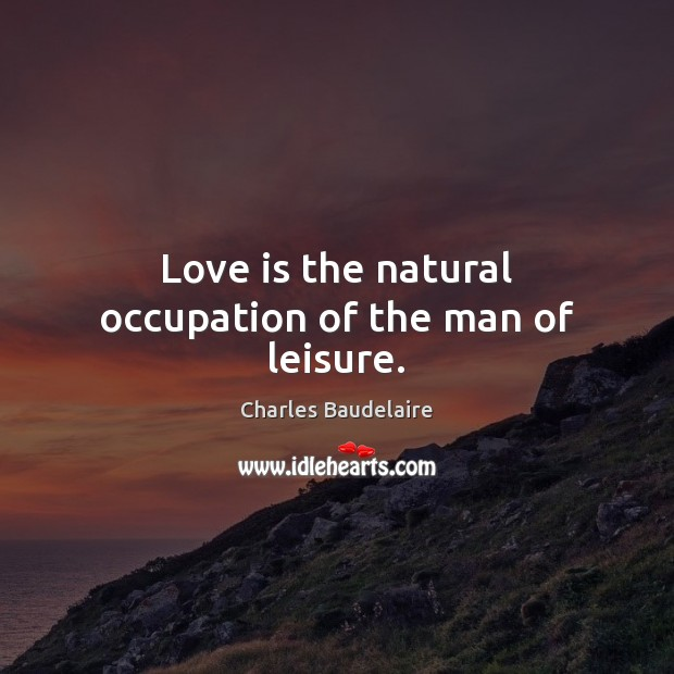 Love is the natural occupation of the man of leisure. Charles Baudelaire Picture Quote
