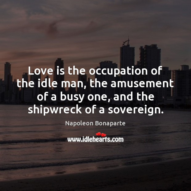 Love is the occupation of the idle man, the amusement of a Napoleon Bonaparte Picture Quote