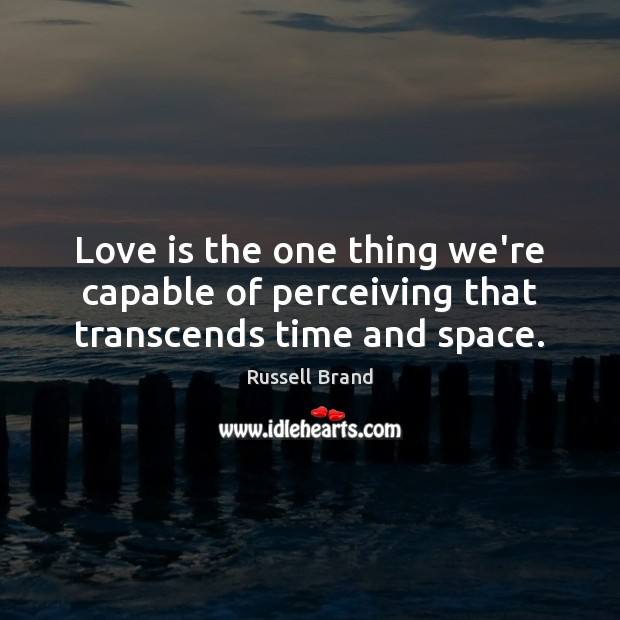 Love is the one thing we're capable of perceiving that transcends time and space. Russell Brand Picture Quote