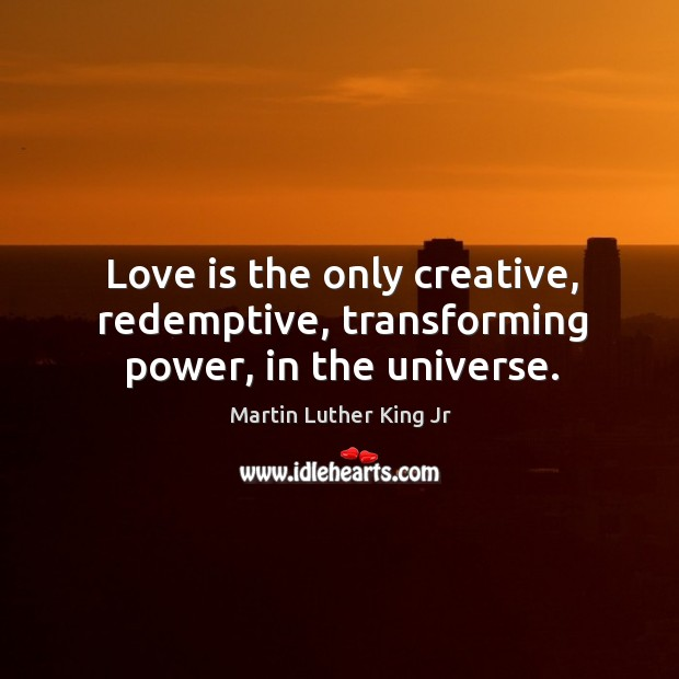 Image, Love is the only creative, redemptive, transforming power, in the universe.