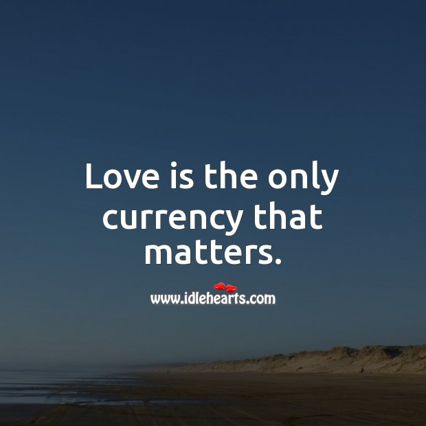Image, Love is the only currency that matters.