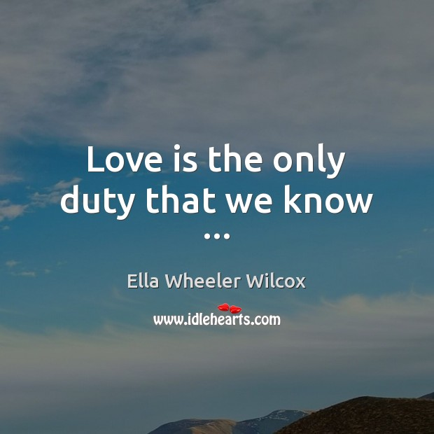 Love is the only duty that we know … Ella Wheeler Wilcox Picture Quote