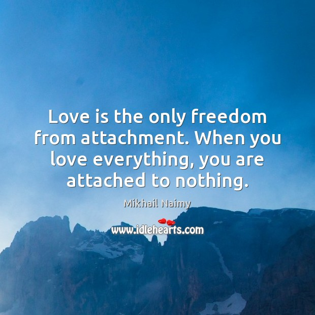 Love is the only freedom from attachment. When you love everything, you Image