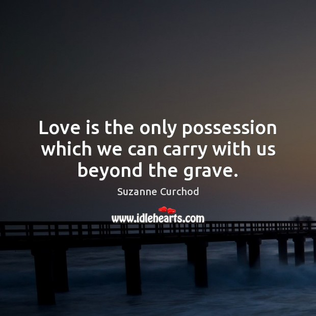 Love is the only possession which we can carry with us beyond the grave. Suzanne Curchod Picture Quote