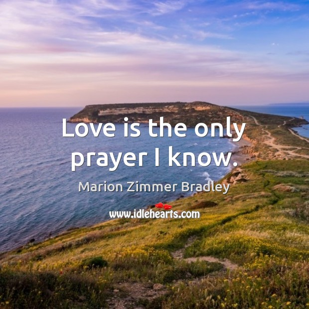 Image, Love is the only prayer I know.