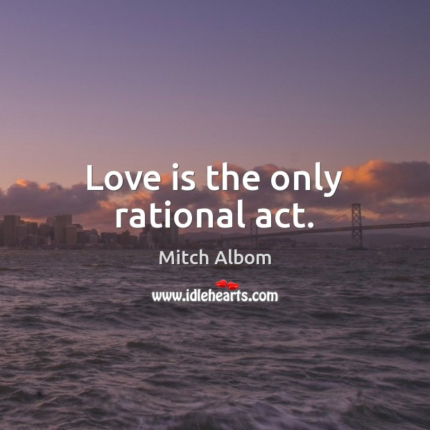 Love is the only rational act. Mitch Albom Picture Quote