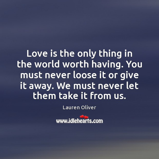 Love is the only thing in the world worth having. You must Lauren Oliver Picture Quote