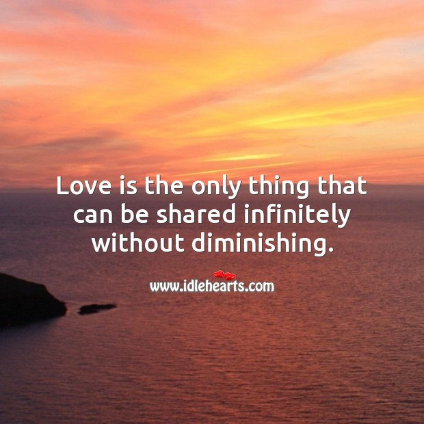 Image, Love is the only thing that can be shared infinitely without diminishing.
