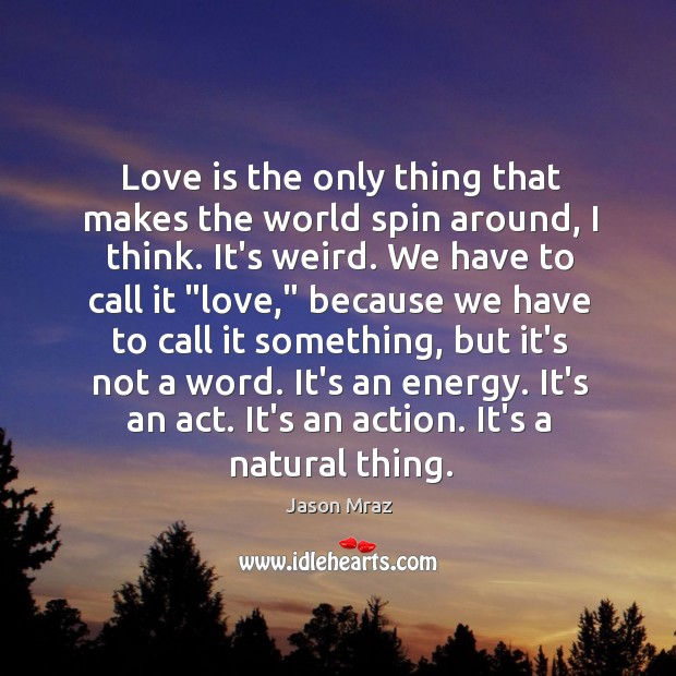 Image, Love is the only thing that makes the world spin around, I