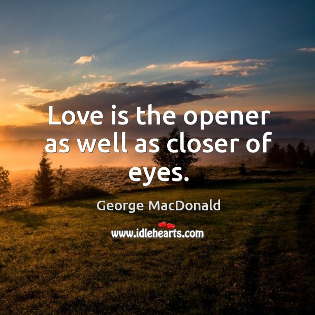 Image, Love is the opener as well as closer of eyes.