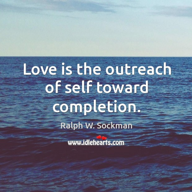 Love is the outreach of self toward completion. Ralph W. Sockman Picture Quote