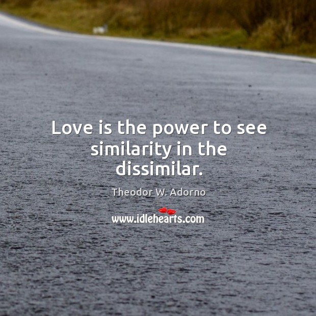 Love is the power to see similarity in the dissimilar. Theodor W. Adorno Picture Quote