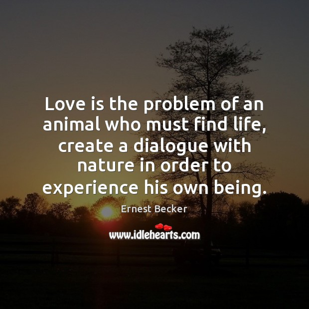 Love is the problem of an animal who must find life, create Image