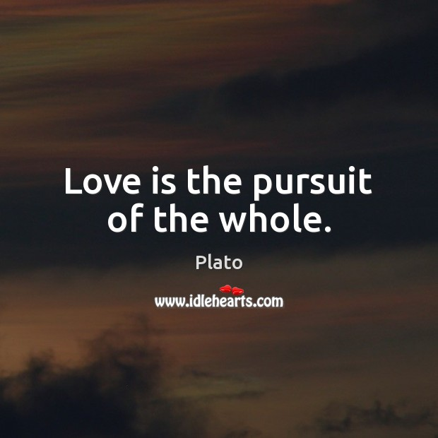 Love is the pursuit of the whole. Plato Picture Quote