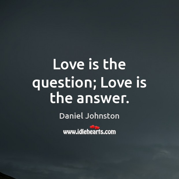 Love is the question; Love is the answer. Image