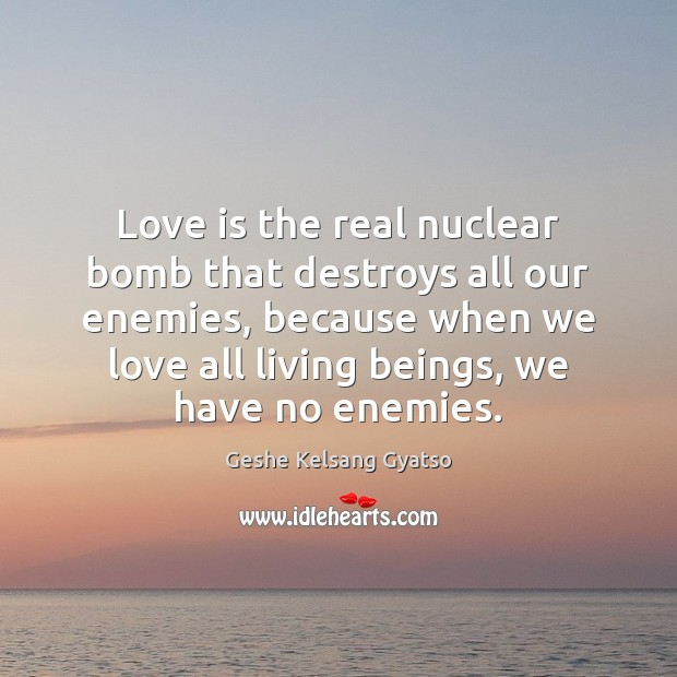 Love is the real nuclear bomb that destroys all our enemies, because Geshe Kelsang Gyatso Picture Quote