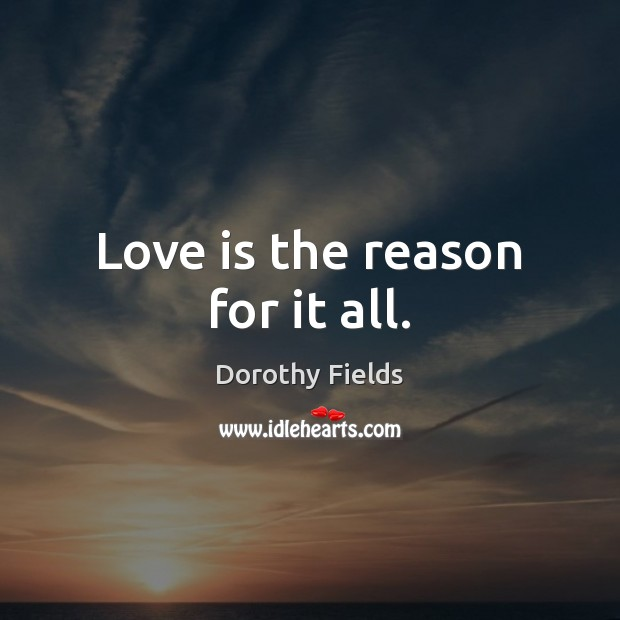 Love is the reason for it all. Dorothy Fields Picture Quote