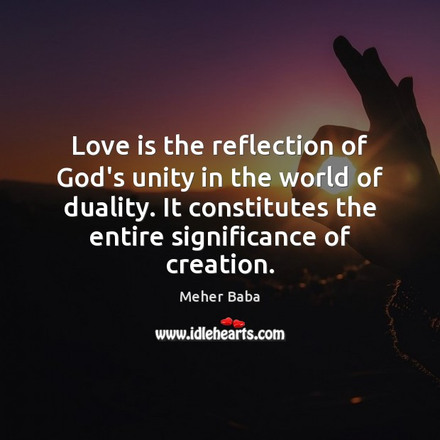 Love is the reflection of God's unity in the world of duality. Meher Baba Picture Quote