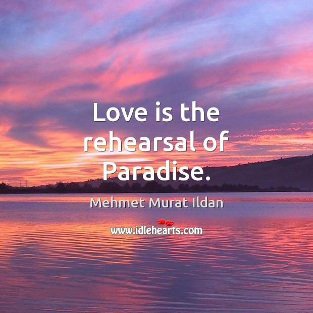 Love is the rehearsal of Paradise. Mehmet Murat Ildan Picture Quote