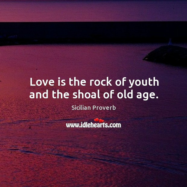 Image, Love is the rock of youth and the shoal of old age.