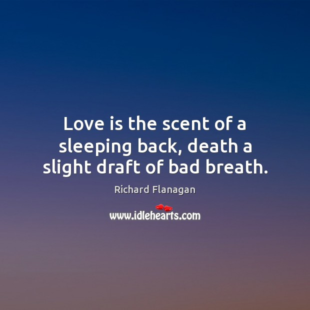 Image, Love is the scent of a sleeping back, death a slight draft of bad breath.