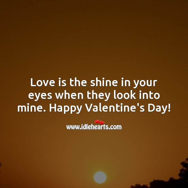 Love is the shine in your eyes when they look into mine. Happy Valentine's Day! Valentine's Day Quotes Image