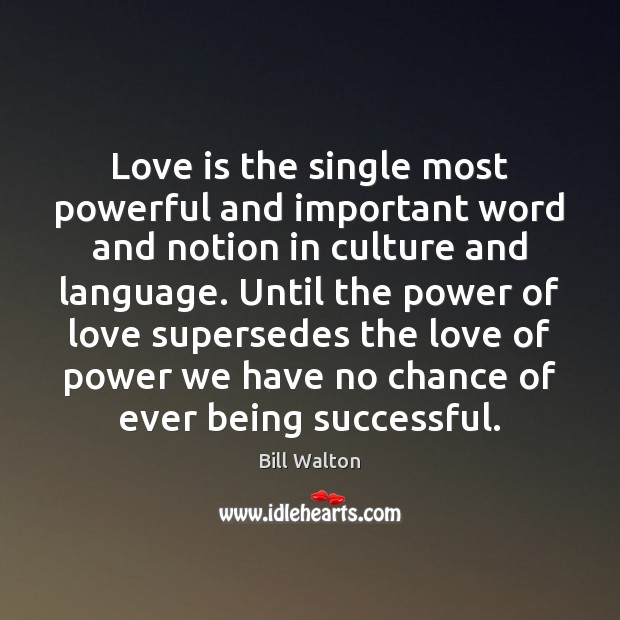 Love is the single most powerful and important word and notion in Bill Walton Picture Quote
