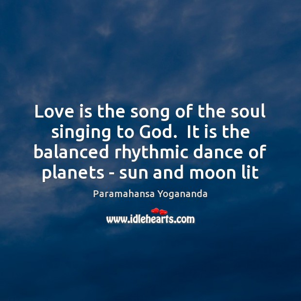 Love is the song of the soul singing to God.  It is Image