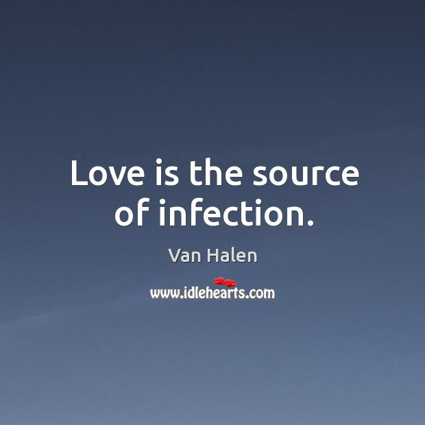 Love is the source of infection. Van Halen Picture Quote