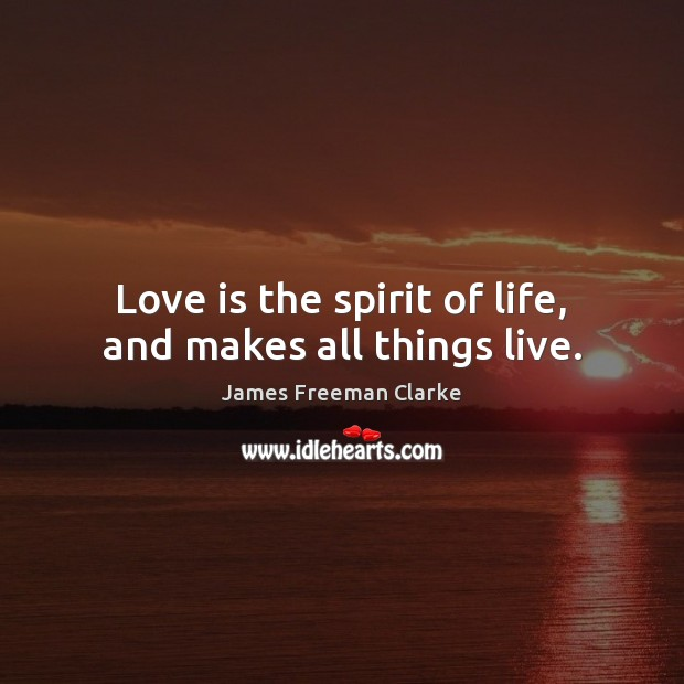 Love is the spirit of life, and makes all things live. Image