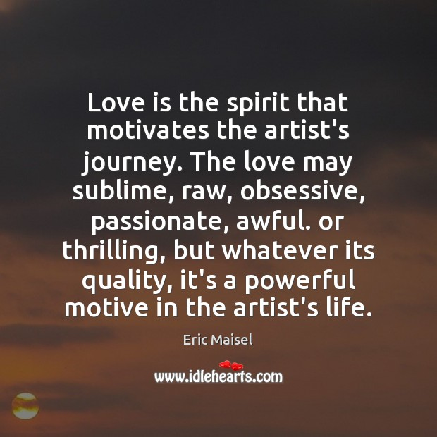 Image, Love is the spirit that motivates the artist's journey. The love may