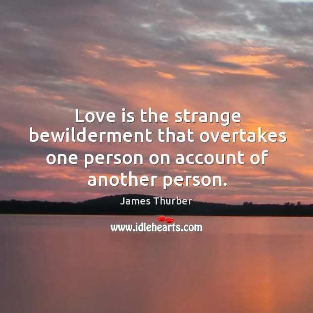 Love is the strange bewilderment that overtakes one person on account of another person. Image