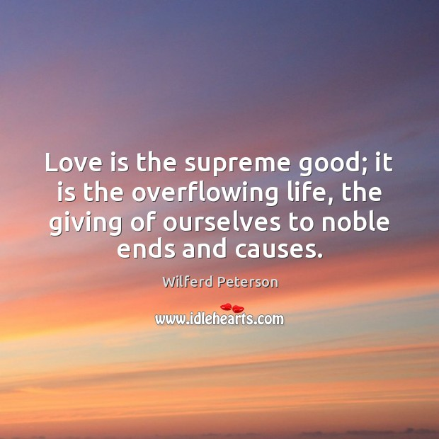 Love is the supreme good; it is the overflowing life, the giving Wilferd Peterson Picture Quote