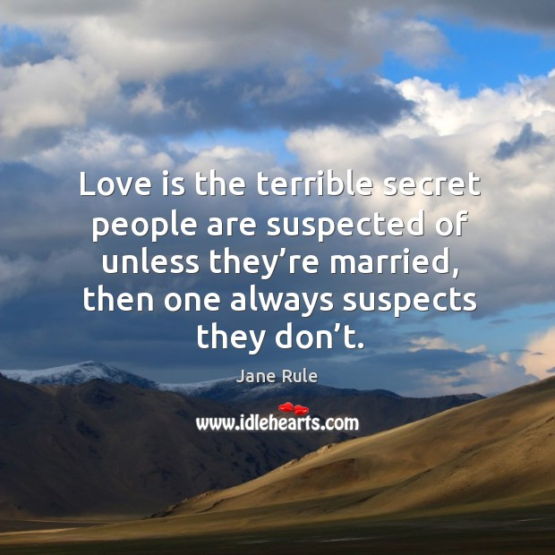 Love is the terrible secret people are suspected of unless they're married, then one always suspects they don't. Image