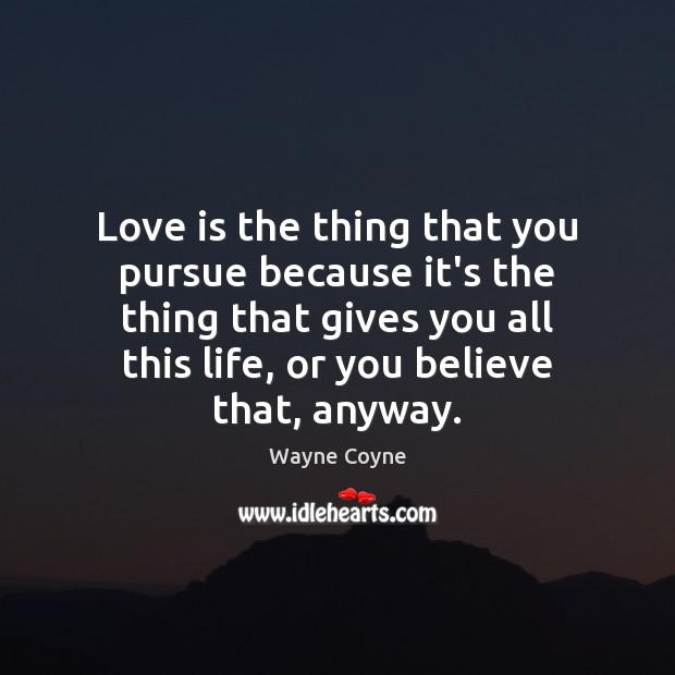 Love is the thing that you pursue because it's the thing that Wayne Coyne Picture Quote