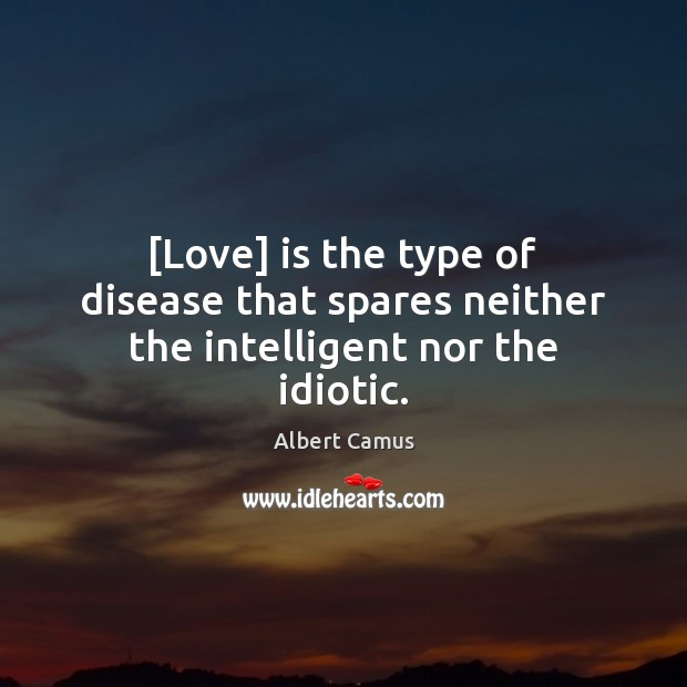 Image, [Love] is the type of disease that spares neither the intelligent nor the idiotic.