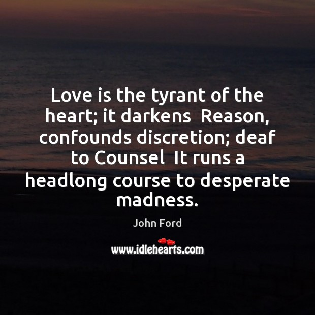 Love is the tyrant of the heart; it darkens  Reason, confounds discretion; Image