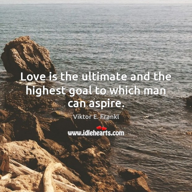 Love is the ultimate and the highest goal to which man can aspire. Image