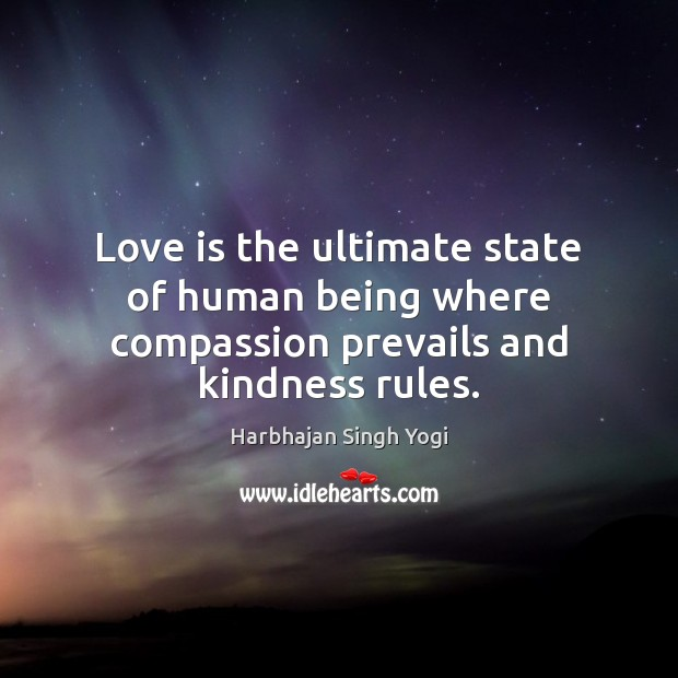 Love is the ultimate state of human being where compassion prevails and kindness rules. Harbhajan Singh Yogi Picture Quote