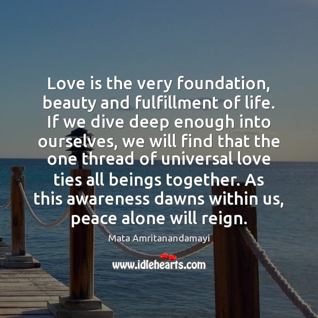 Love is the very foundation, beauty and fulfillment of life. If we Mata Amritanandamayi Picture Quote