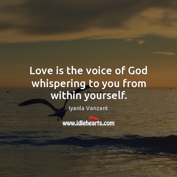 Love is the voice of God whispering to you from within yourself. Image
