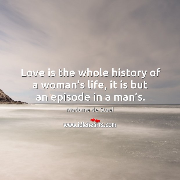 Love is the whole history of a woman's life, it is but an episode in a man's. Image