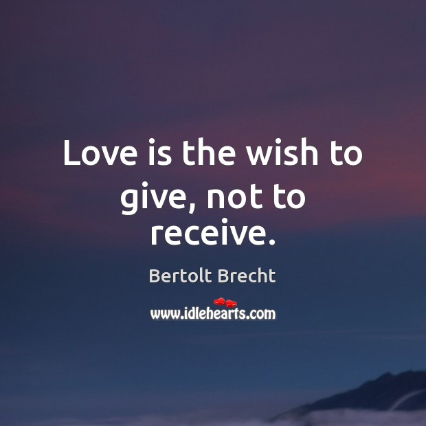 Love is the wish to give, not to receive. Bertolt Brecht Picture Quote