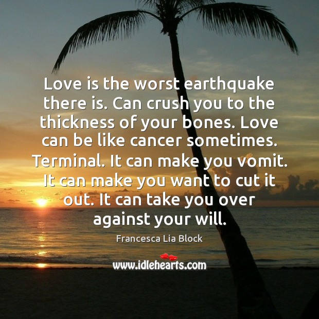 Love is the worst earthquake there is. Can crush you to the Image